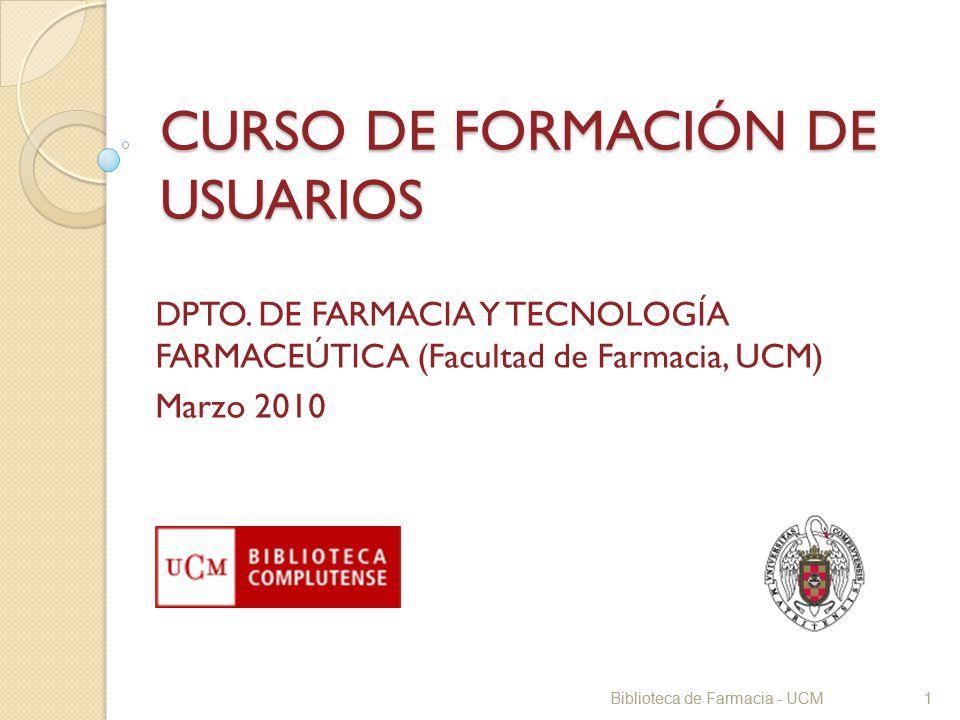 Biblioteca de Farmacia - UCM1 CURSO DE FORMACIÓN DE USUARIOS DPTO. DE FARMACIA Y TECNOLOGÍA FARMACEÚTICA (Facultad de Farmacia, UCM) Marzo 2010 Biblio
