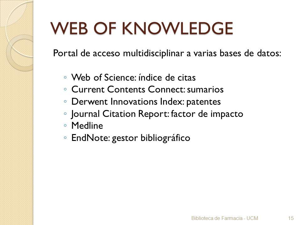 Biblioteca de Farmacia - UCM15 WEB OF KNOWLEDGE Portal de acceso multidisciplinar a varias bases de datos: Web of Science: índice de citas Current Con