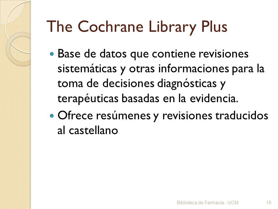 Biblioteca de Farmacia - UCM16 The Cochrane Library Plus Base de datos que contiene revisiones sistemáticas y otras informaciones para la toma de deci