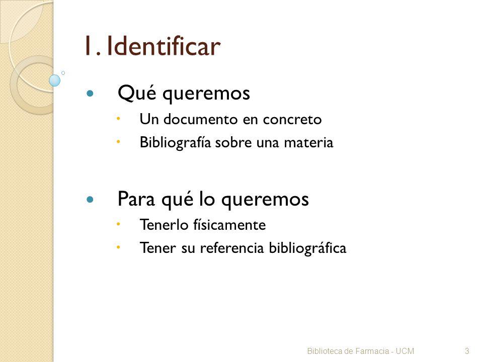 Biblioteca de Farmacia - UCM3 1. Identificar Qué queremos Un documento en concreto Bibliografía sobre una materia Para qué lo queremos Tenerlo físicam