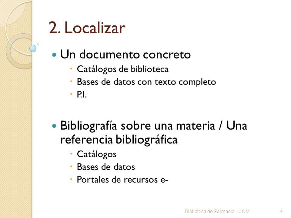Biblioteca de Farmacia - UCM4 2. Localizar Un documento concreto Catálogos de biblioteca Bases de datos con texto completo P.I. Bibliografía sobre una