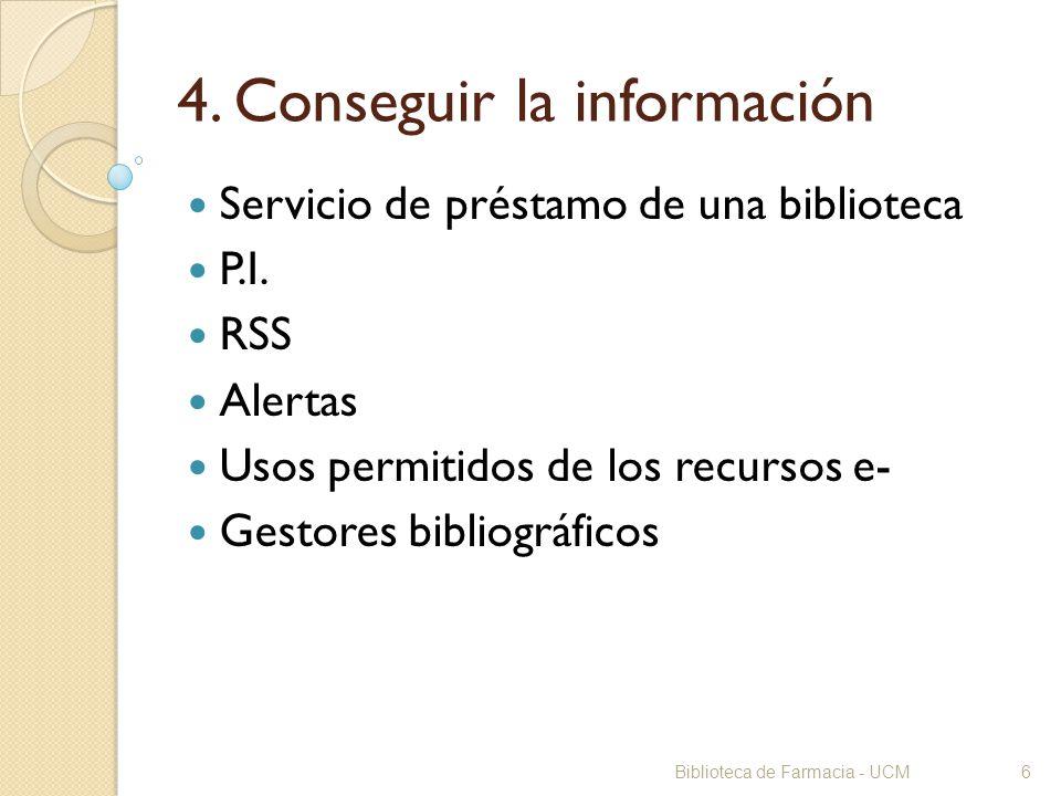 Biblioteca de Farmacia - UCM6 4. Conseguir la información Servicio de préstamo de una biblioteca P.I. RSS Alertas Usos permitidos de los recursos e- G