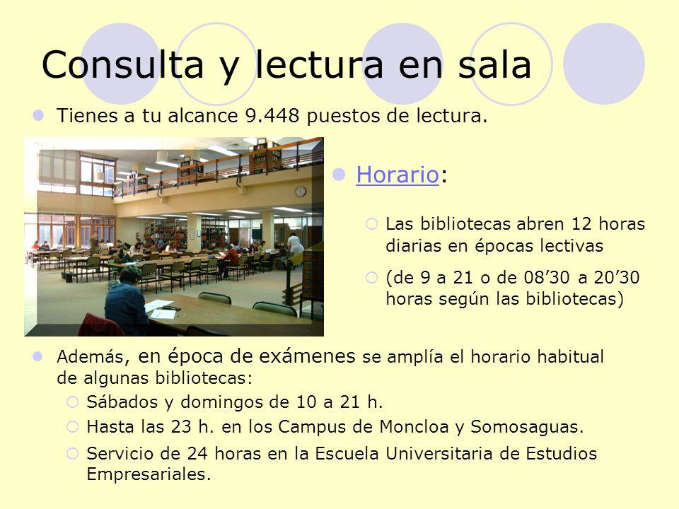 Consulta y lectura en sala Horario: Horario Las bibliotecas abren 12 horas diarias en épocas lectivas (de 9 a 21 o de 0830 a 2030 horas según las bibliotecas) Tienes a tu alcance 9.448 puestos de lectura.