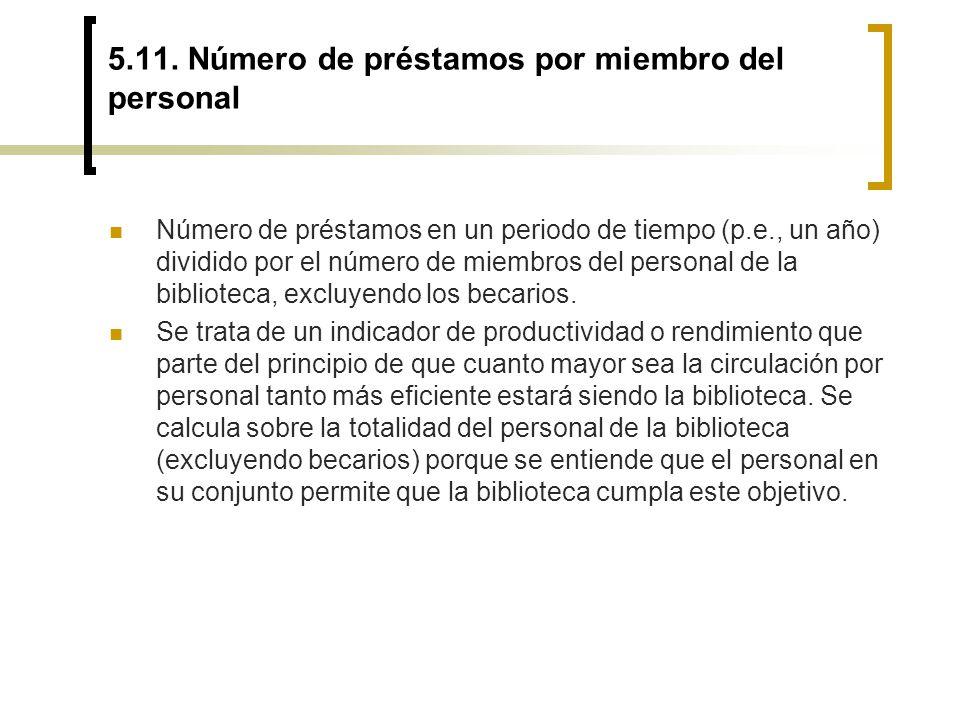 5.11. Número de préstamos por miembro del personal Número de préstamos en un periodo de tiempo (p.e., un año) dividido por el número de miembros del p