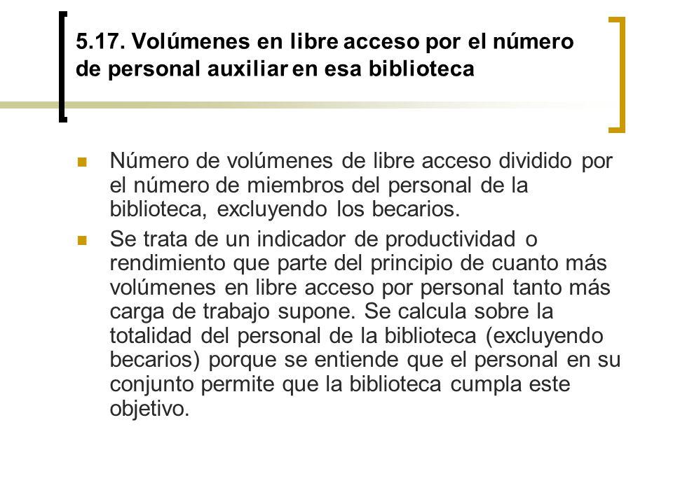 5.17. Volúmenes en libre acceso por el número de personal auxiliar en esa biblioteca Número de volúmenes de libre acceso dividido por el número de mie