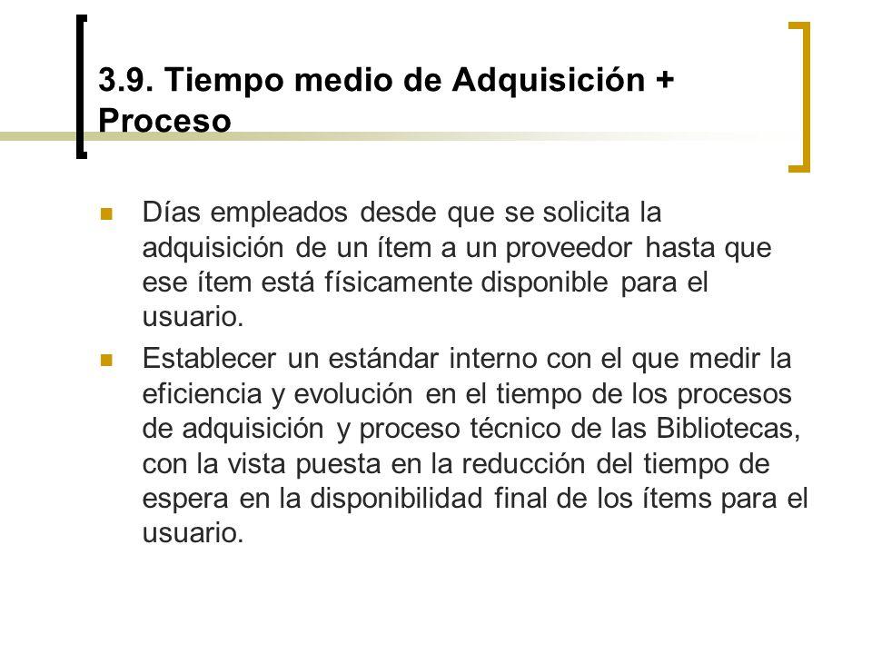 3.9. Tiempo medio de Adquisición + Proceso Días empleados desde que se solicita la adquisición de un ítem a un proveedor hasta que ese ítem está físic