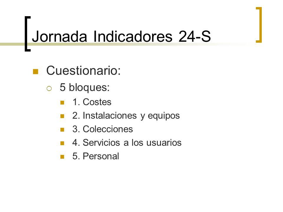 Jornada Indicadores 24-S Cuestionario: 5 bloques: 1. Costes 2. Instalaciones y equipos 3. Colecciones 4. Servicios a los usuarios 5. Personal