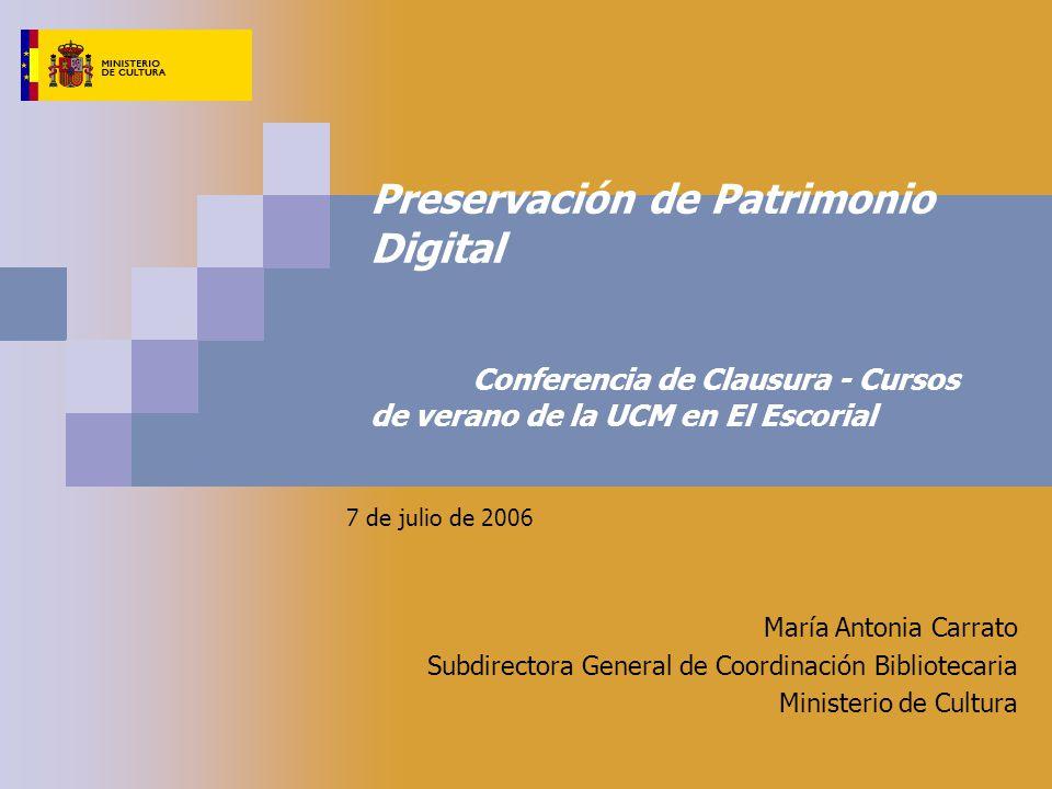 Preservación de Patrimonio Digital Conferencia de Clausura - Cursos de verano de la UCM en El Escorial 7 de julio de 2006 María Antonia Carrato Subdirectora General de Coordinación Bibliotecaria Ministerio de Cultura