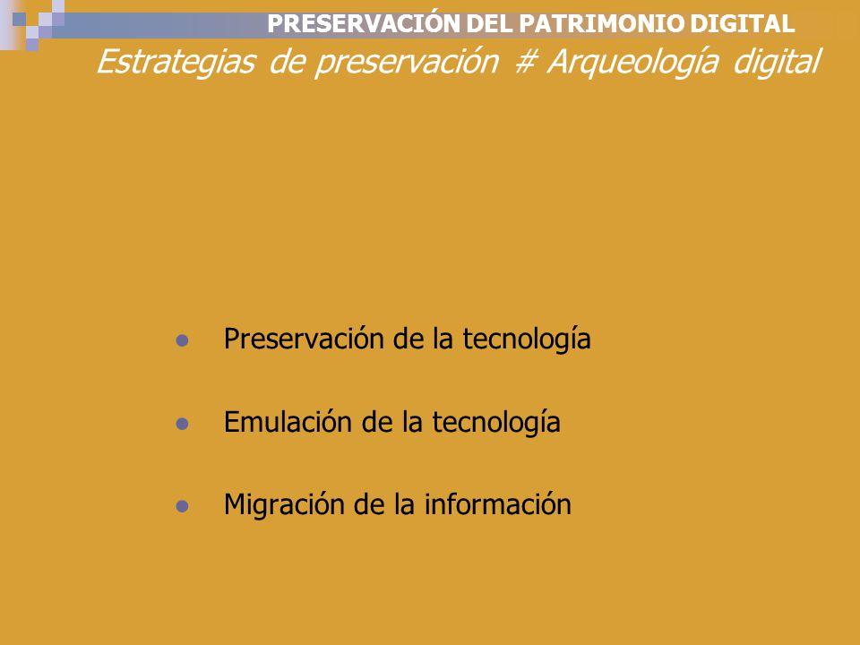 PRESERVACIÓN DEL PATRIMONIO DIGITAL Estrategias de preservación # Arqueología digital Preservación de la tecnología Emulación de la tecnología Migración de la información