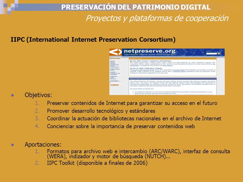 PRESERVACIÓN DEL PATRIMONIO DIGITAL Proyectos y plataformas de cooperación IIPC (International Internet Preservation Corsortium) Objetivos: 1.Preservar contenidos de Internet para garantizar su acceso en el futuro 2.Promover desarrollo tecnológico y estándares 3.Coordinar la actuación de bibliotecas nacionales en el archivo de Internet 4.Concienciar sobre la importancia de preservar contenidos web Aportaciones: 1.Formatos para archivo web e intercambio (ARC/WARC), interfaz de consulta (WERA), indizador y motor de búsqueda (NUTCH)...