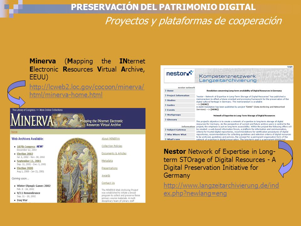 PRESERVACIÓN DEL PATRIMONIO DIGITAL Proyectos y plataformas de cooperación Minerva (Mapping the INternet Electronic Resources Virtual Archive, EEUU) http://lcweb2.loc.gov/cocoon/minerva/ html/minerva-home.html Nestor Network of Expertise in Long- term STOrage of Digital Resources - A Digital Preservation Initiative for Germany http://www.langzeitarchivierung.de/ind ex.php newlang=eng