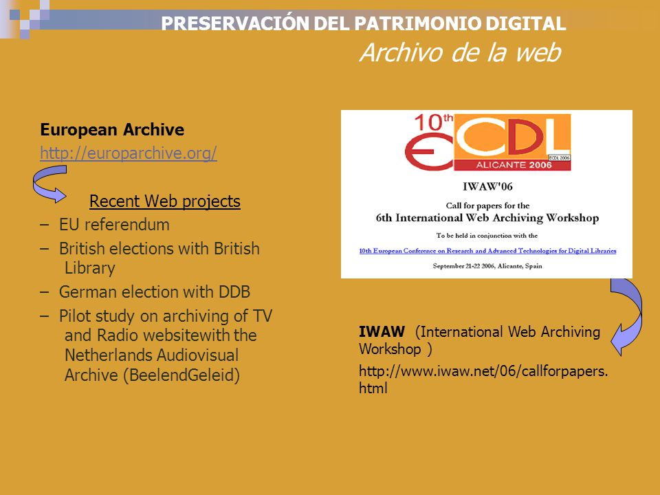PRESERVACIÓN DEL PATRIMONIO DIGITAL Archivo de la web European Archive http://europarchive.org/ Recent Web projects – EU referendum – British elections with British Library – German election with DDB – Pilot study on archiving of TV and Radio websitewith the Netherlands Audiovisual Archive (BeelendGeleid) IWAW (International Web Archiving Workshop ) http://www.iwaw.net/06/callforpapers.