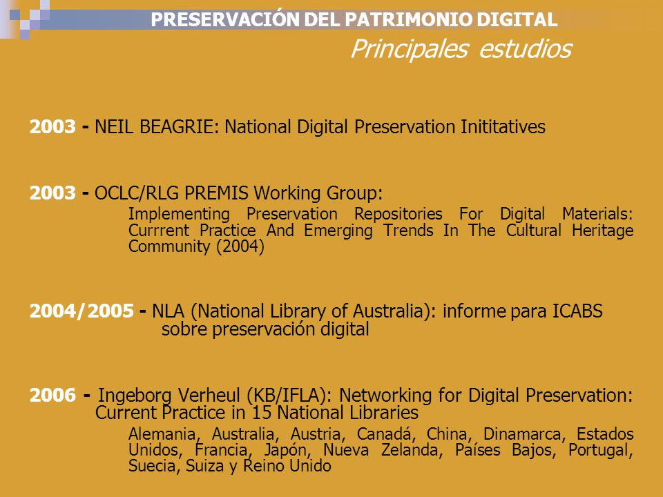 PRESERVACIÓN DEL PATRIMONIO DIGITAL Principales estudios 2003 - NEIL BEAGRIE: National Digital Preservation Inititatives 2003 - OCLC/RLG PREMIS Working Group: Implementing Preservation Repositories For Digital Materials: Currrent Practice And Emerging Trends In The Cultural Heritage Community (2004) 2004/2005 - NLA (National Library of Australia): informe para ICABS sobre preservación digital 2006 - Ingeborg Verheul (KB/IFLA): Networking for Digital Preservation: Current Practice in 15 National Libraries Alemania, Australia, Austria, Canadá, China, Dinamarca, Estados Unidos, Francia, Japón, Nueva Zelanda, Países Bajos, Portugal, Suecia, Suiza y Reino Unido