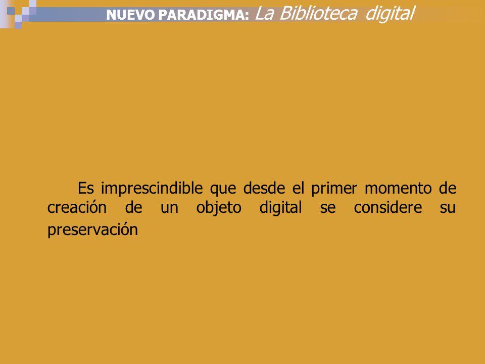 NUEVO PARADIGMA: La Biblioteca digital Es imprescindible que desde el primer momento de creación de un objeto digital se considere su preservación