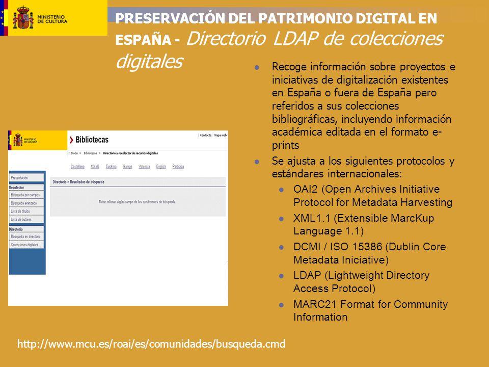 PRESERVACIÓN DEL PATRIMONIO DIGITAL EN ESPAÑA - Directorio LDAP de colecciones digitales Recoge información sobre proyectos e iniciativas de digitalización existentes en España o fuera de España pero referidos a sus colecciones bibliográficas, incluyendo información académica editada en el formato e- prints Se ajusta a los siguientes protocolos y estándares internacionales: OAI2 (Open Archives Initiative Protocol for Metadata Harvesting XML1.1 (Extensible MarcKup Language 1.1) DCMI / ISO 15386 (Dublin Core Metadata Iniciative) LDAP (Lightweight Directory Access Protocol) MARC21 Format for Community Information http://www.mcu.es/roai/es/comunidades/busqueda.cmd