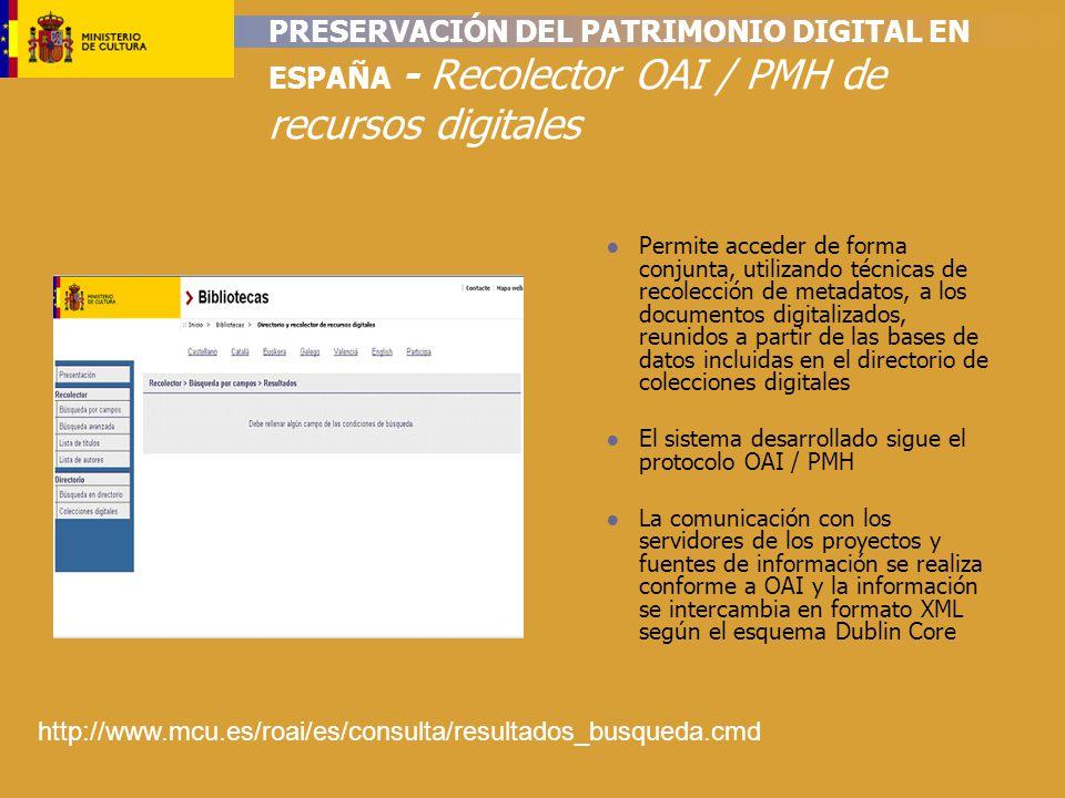 PRESERVACIÓN DEL PATRIMONIO DIGITAL EN ESPAÑA - Recolector OAI / PMH de recursos digitales Permite acceder de forma conjunta, utilizando técnicas de recolección de metadatos, a los documentos digitalizados, reunidos a partir de las bases de datos incluidas en el directorio de colecciones digitales El sistema desarrollado sigue el protocolo OAI / PMH La comunicación con los servidores de los proyectos y fuentes de información se realiza conforme a OAI y la información se intercambia en formato XML según el esquema Dublin Core http://www.mcu.es/roai/es/consulta/resultados_busqueda.cmd