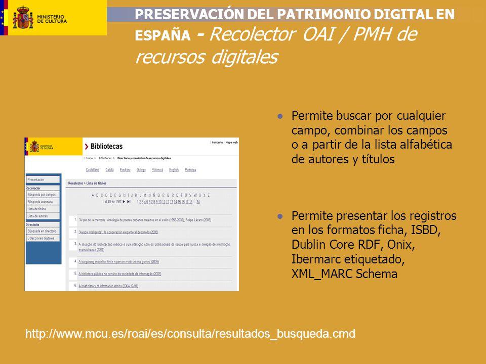 PRESERVACIÓN DEL PATRIMONIO DIGITAL EN ESPAÑA - Recolector OAI / PMH de recursos digitales Permite buscar por cualquier campo, combinar los campos o a partir de la lista alfabética de autores y títulos Permite presentar los registros en los formatos ficha, ISBD, Dublin Core RDF, Onix, Ibermarc etiquetado, XML_MARC Schema http://www.mcu.es/roai/es/consulta/resultados_busqueda.cmd