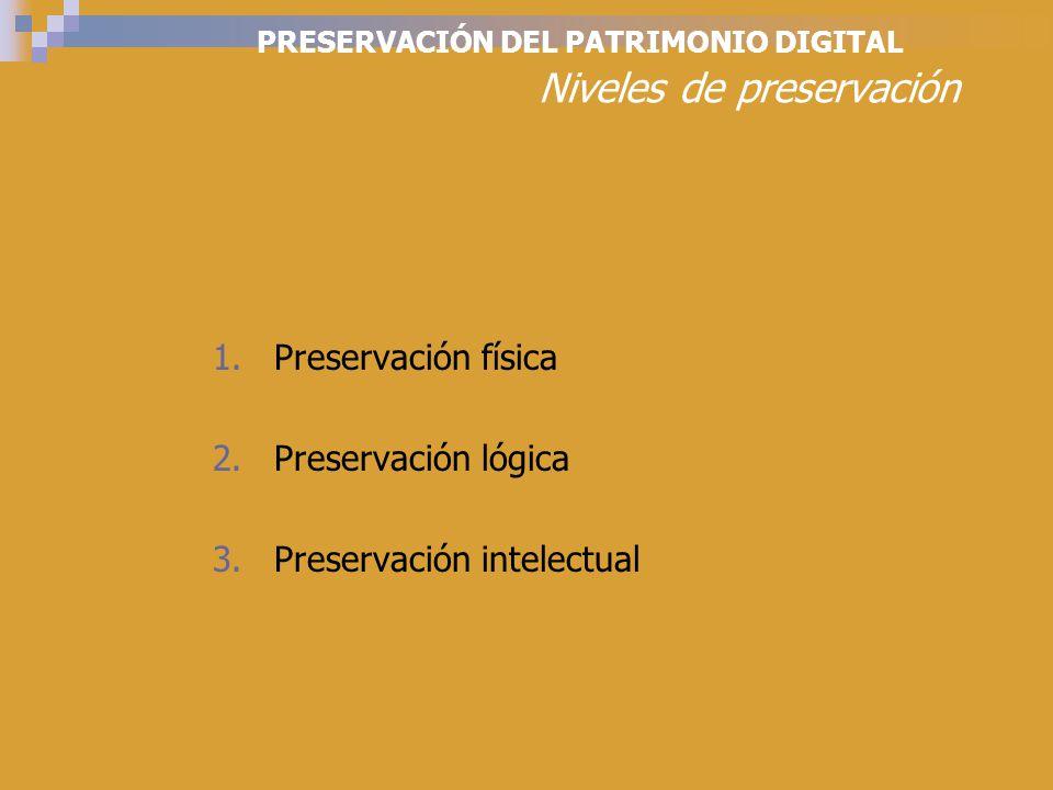 PRESERVACIÓN DEL PATRIMONIO DIGITAL Niveles de preservación 1.Preservación física 2.Preservación lógica 3.Preservación intelectual