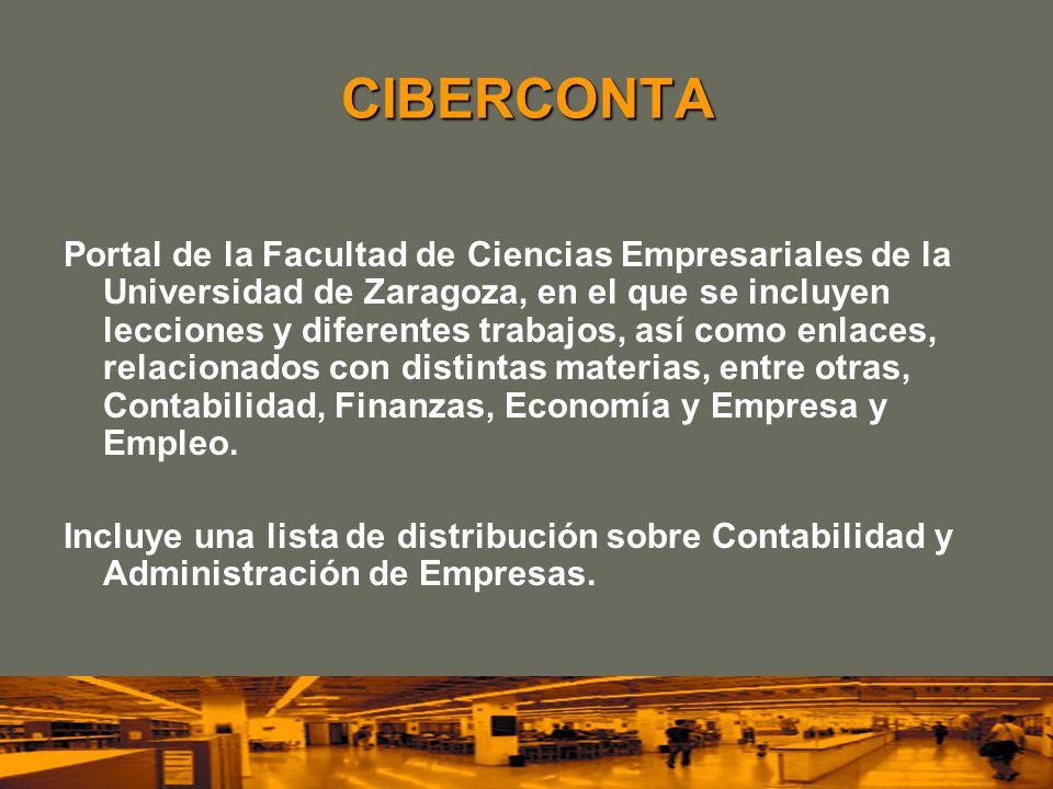 CIBERCONTA Portal de la Facultad de Ciencias Empresariales de la Universidad de Zaragoza, en el que se incluyen lecciones y diferentes trabajos, así como enlaces, relacionados con distintas materias, entre otras, Contabilidad, Finanzas, Economía y Empresa y Empleo.