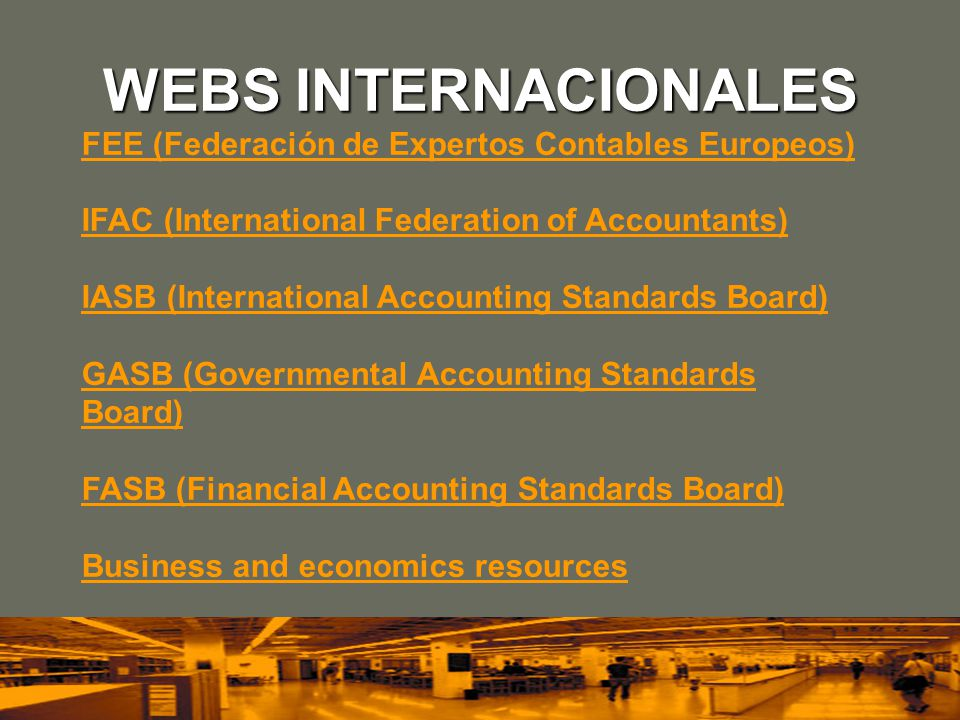 WEBS INTERNACIONALES FEE (Federación de Expertos Contables Europeos) IFAC (International Federation of Accountants) IASB (International Accounting Standards Board) GASB (Governmental Accounting Standards Board) FASB (Financial Accounting Standards Board) Business and economics resources
