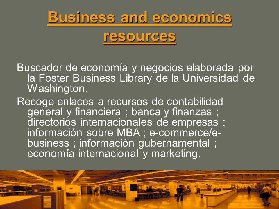 Business and economics resources Business and economics resources Buscador de economía y negocios elaborada por la Foster Business Library de la Universidad de Washington.
