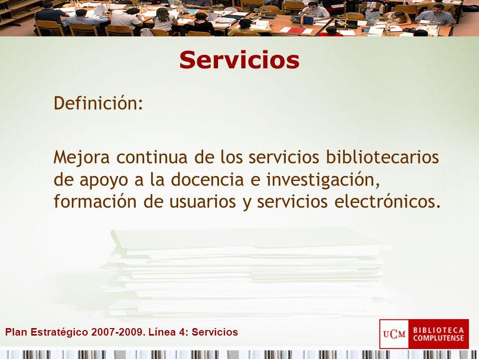Plan Estratégico 2007-2009. Línea 4: Servicios Servicios Definición: Mejora continua de los servicios bibliotecarios de apoyo a la docencia e investig