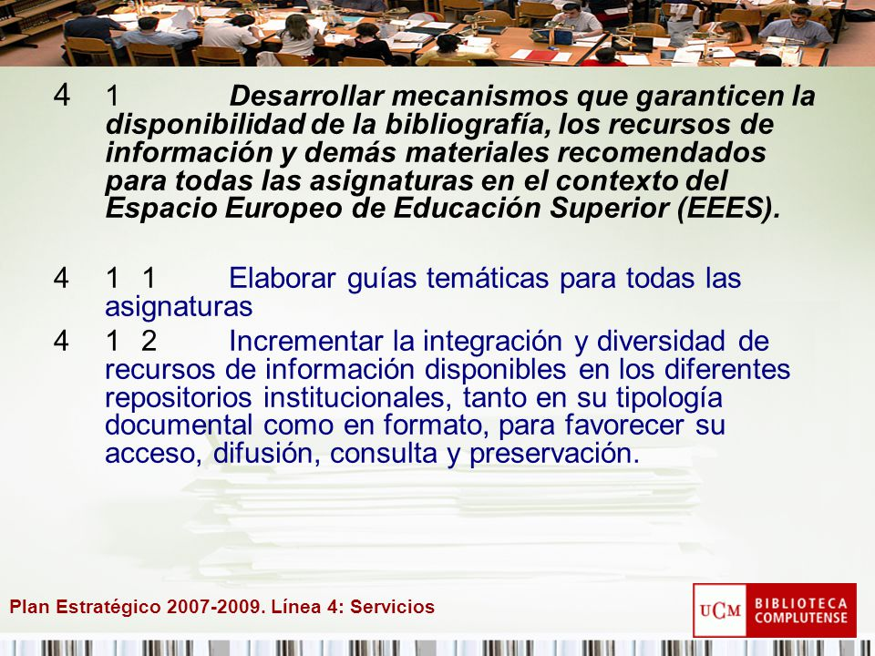 Plan Estratégico 2007-2009. Línea 4: Servicios 4 1Desarrollar mecanismos que garanticen la disponibilidad de la bibliografía, los recursos de informac