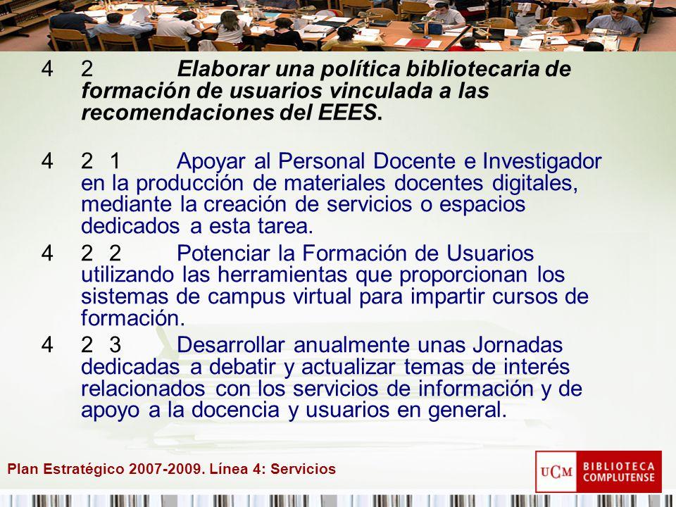 Plan Estratégico 2007-2009. Línea 4: Servicios 42Elaborar una política bibliotecaria de formación de usuarios vinculada a las recomendaciones del EEES