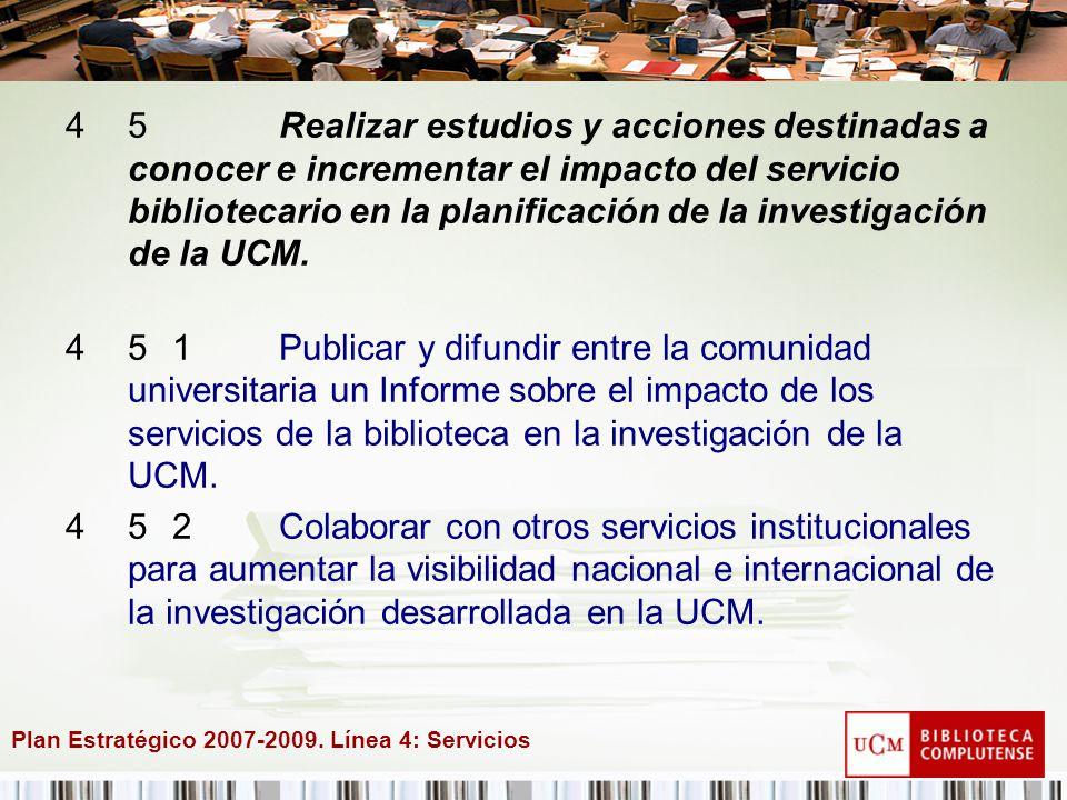 Plan Estratégico 2007-2009. Línea 4: Servicios 45Realizar estudios y acciones destinadas a conocer e incrementar el impacto del servicio bibliotecario