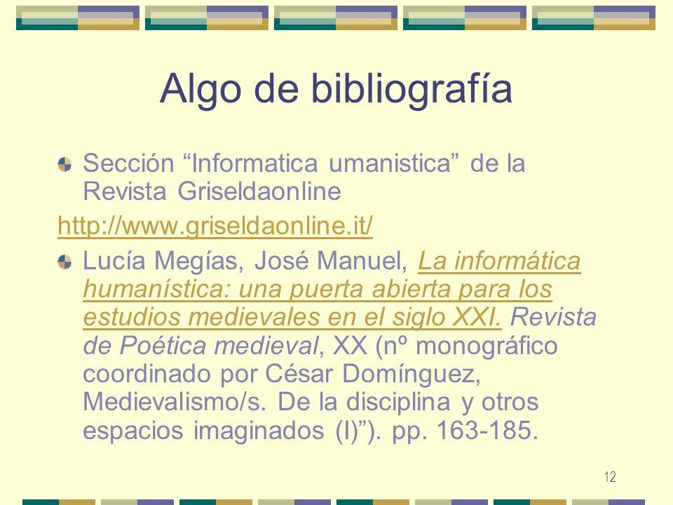 12 Algo de bibliografía Sección Informatica umanistica de la Revista Griseldaonline http://www.griseldaonline.it/ Lucía Megías, José Manuel, La inform