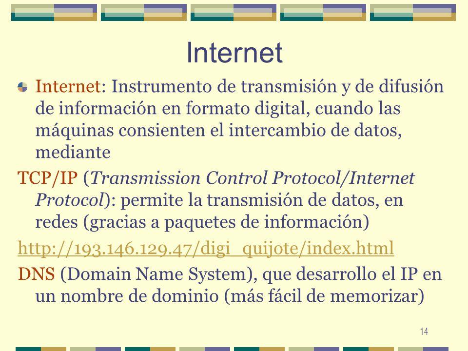 14 Internet Internet: Instrumento de transmisión y de difusión de información en formato digital, cuando las máquinas consienten el intercambio de dat