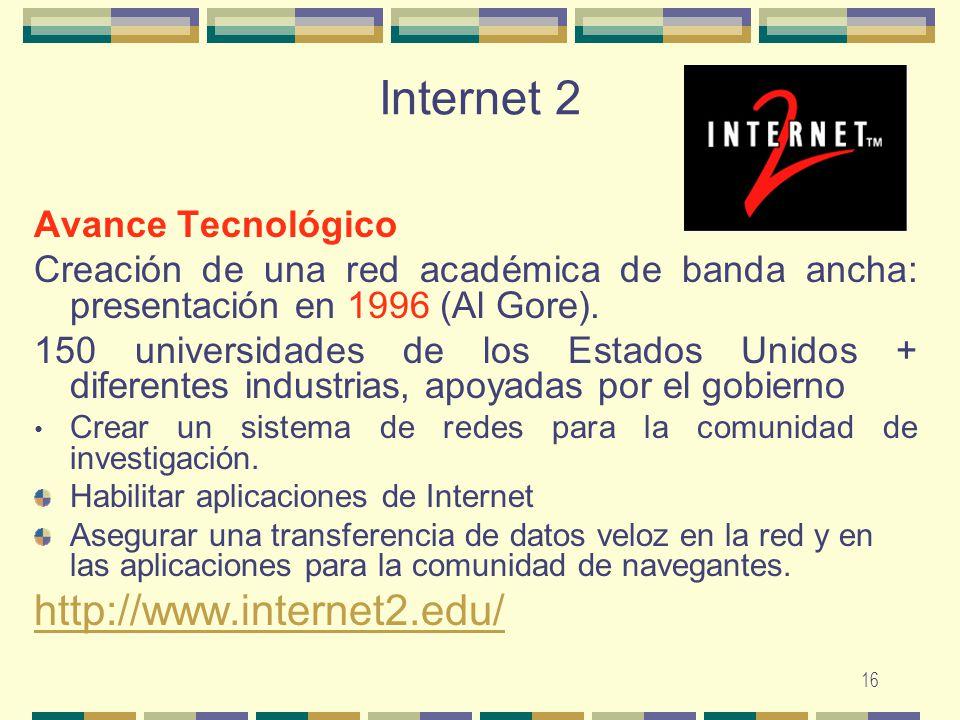 16 Internet 2 Avance Tecnológico Creación de una red académica de banda ancha: presentación en 1996 (Al Gore). 150 universidades de los Estados Unidos