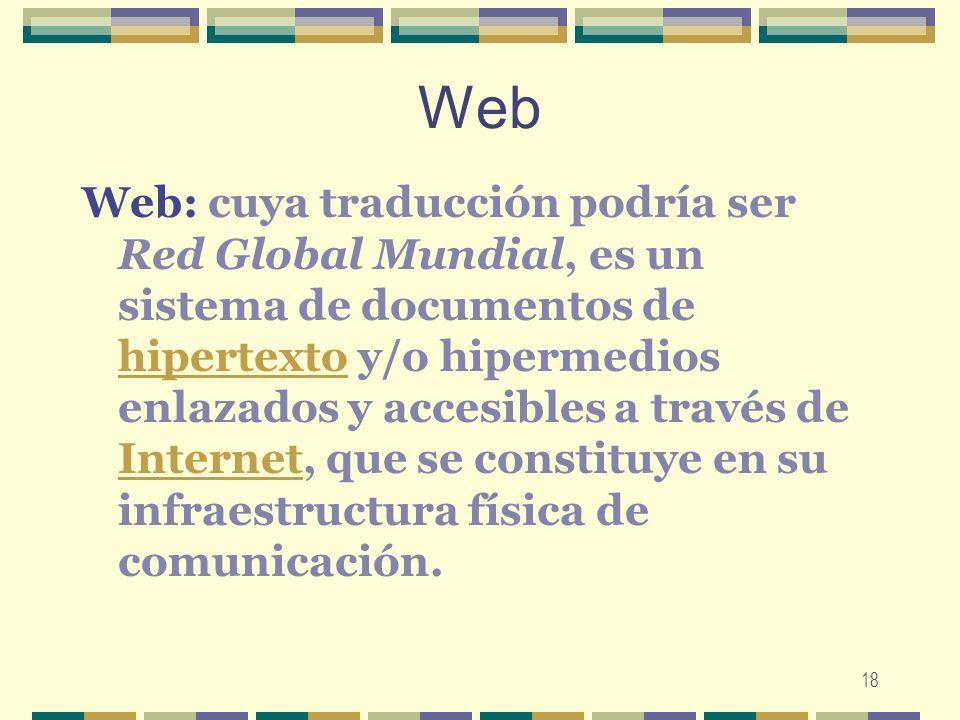 18 Web Web: cuya traducción podría ser Red Global Mundial, es un sistema de documentos de hipertexto y/o hipermedios enlazados y accesibles a través d