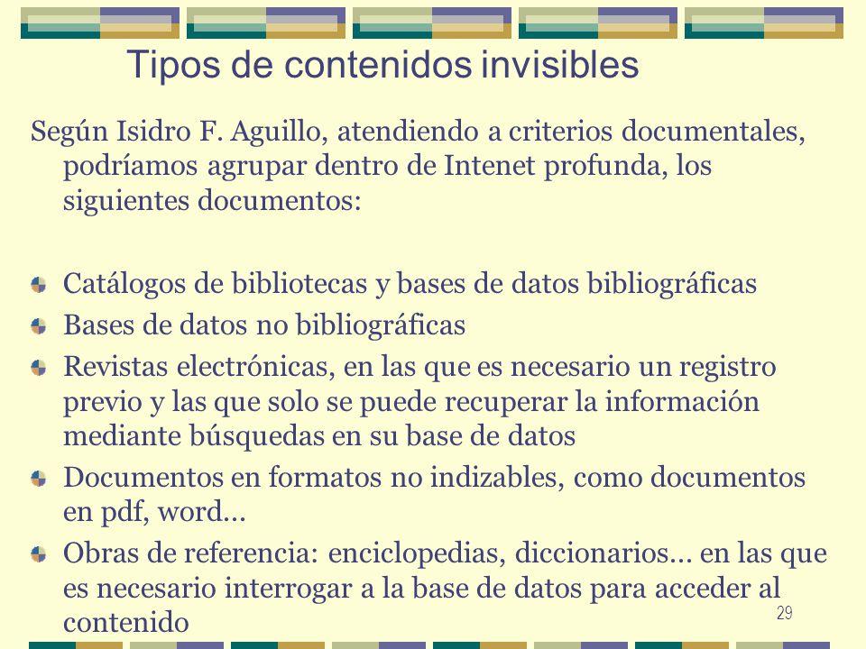 29 Tipos de contenidos invisibles Según Isidro F. Aguillo, atendiendo a criterios documentales, podríamos agrupar dentro de Intenet profunda, los sigu