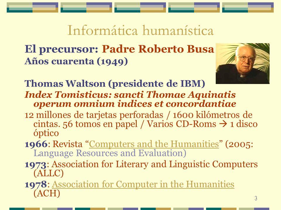 3 Informática humanística El precursor: Padre Roberto Busa Años cuarenta (1949) Thomas Waltson (presidente de IBM) Index Tomisticus: sancti Thomae Aqu