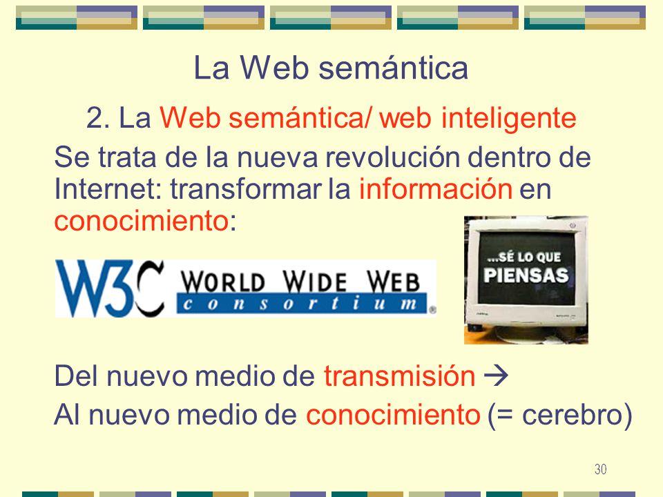 30 La Web semántica 2. La Web semántica/ web inteligente Se trata de la nueva revolución dentro de Internet: transformar la información en conocimient