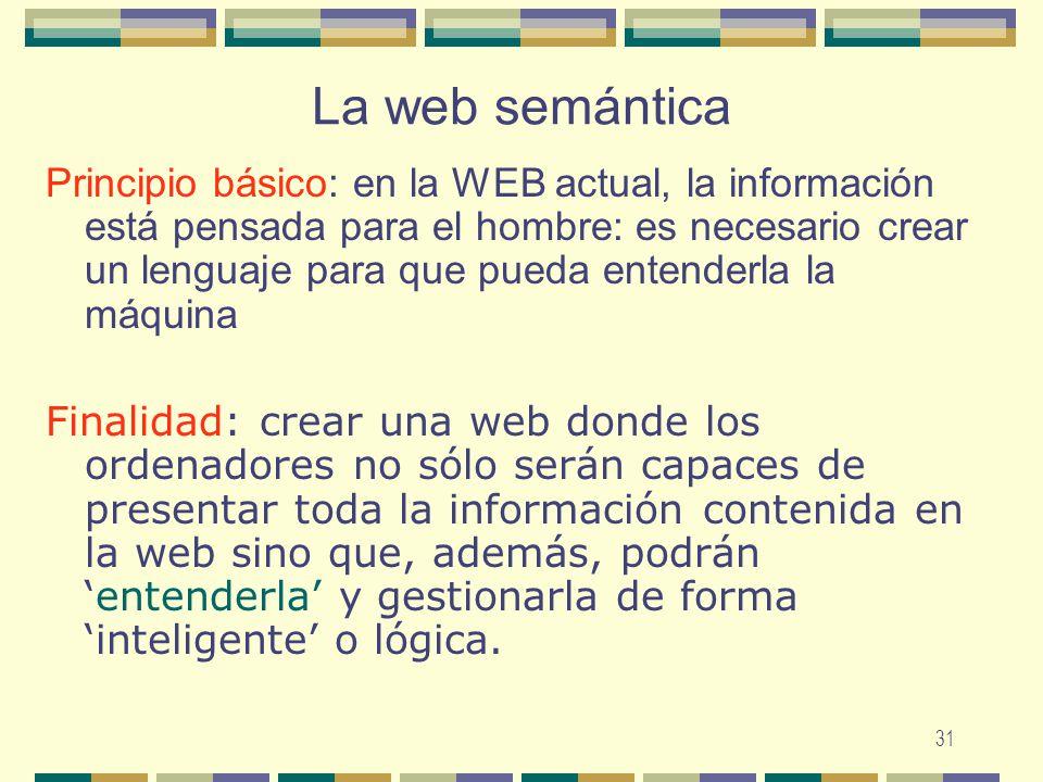31 La web semántica Principio básico: en la WEB actual, la información está pensada para el hombre: es necesario crear un lenguaje para que pueda ente
