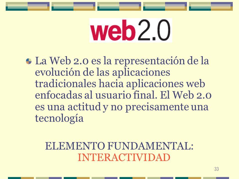 33 La Web 2.0 es la representación de la evolución de las aplicaciones tradicionales hacia aplicaciones web enfocadas al usuario final. El Web 2.0 es