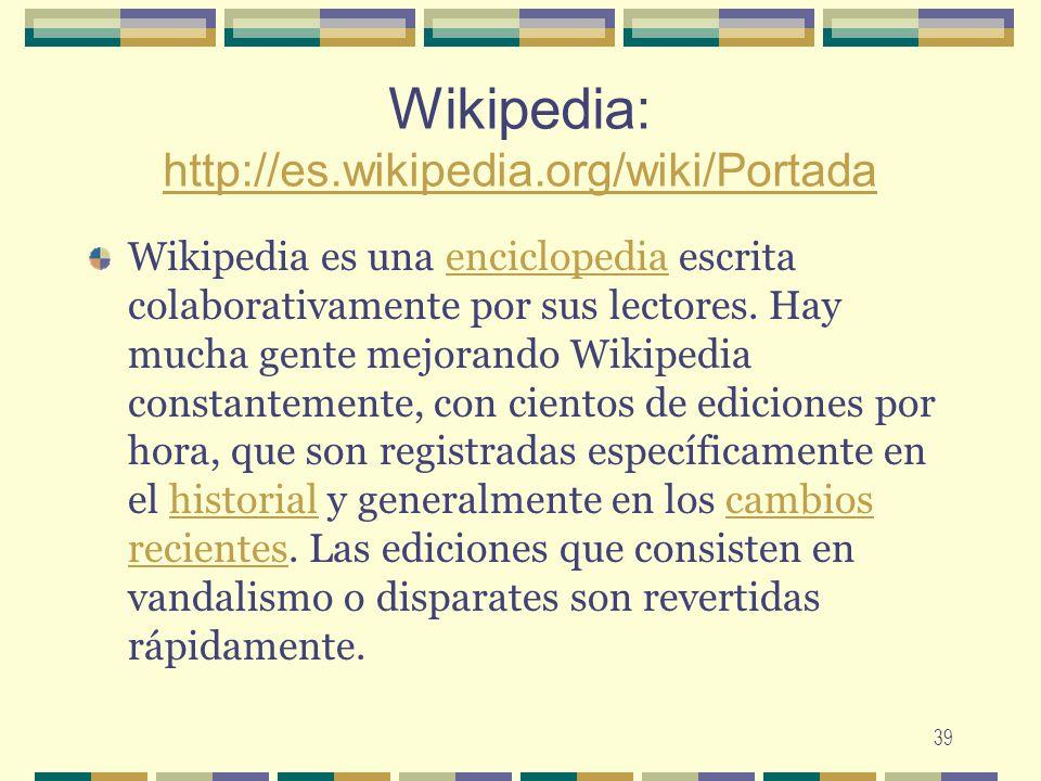 39 Wikipedia: http://es.wikipedia.org/wiki/Portada http://es.wikipedia.org/wiki/Portada Wikipedia es una enciclopedia escrita colaborativamente por su