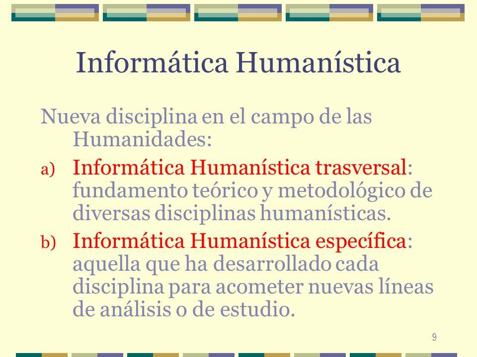9 Informática Humanística Nueva disciplina en el campo de las Humanidades: a) Informática Humanística trasversal: fundamento teórico y metodológico de