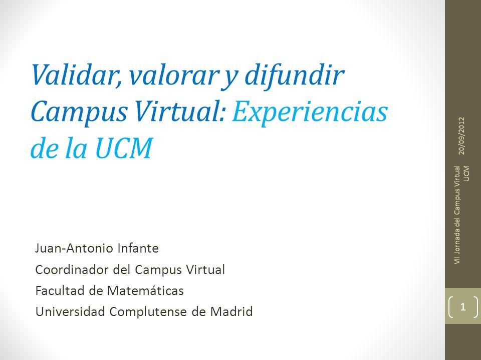 Validar, valorar y difundir Campus Virtual: Experiencias de la UCM Juan-Antonio Infante Coordinador del Campus Virtual Facultad de Matemáticas Universidad Complutense de Madrid 20/09/2012 VII Jornada del Campus Virtual UCM 1