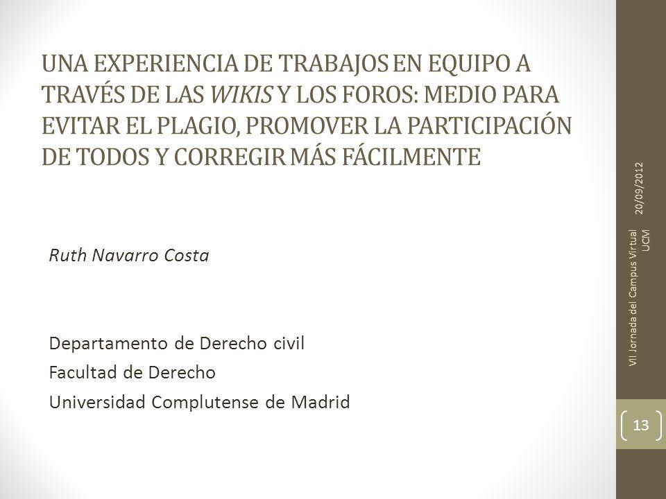 UNA EXPERIENCIA DE TRABAJOS EN EQUIPO A TRAVÉS DE LAS WIKIS Y LOS FOROS: MEDIO PARA EVITAR EL PLAGIO, PROMOVER LA PARTICIPACIÓN DE TODOS Y CORREGIR MÁS FÁCILMENTE Ruth Navarro Costa Departamento de Derecho civil Facultad de Derecho Universidad Complutense de Madrid 20/09/2012 VII Jornada del Campus Virtual UCM 13