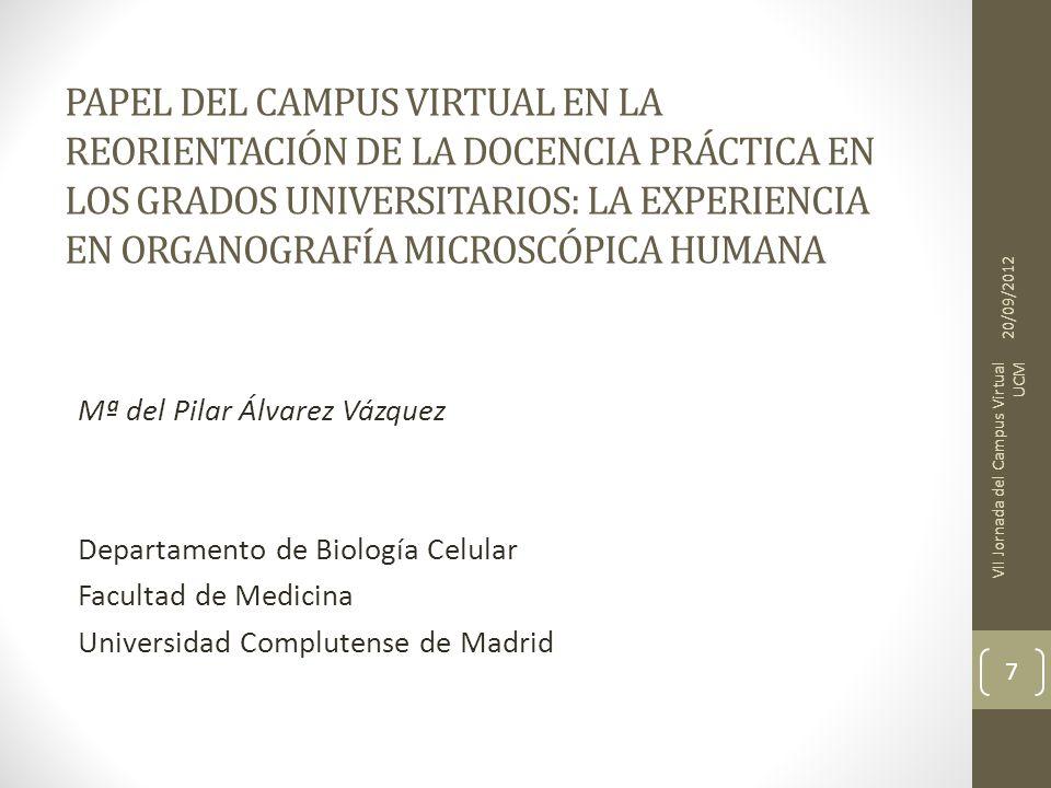 PAPEL DEL CAMPUS VIRTUAL EN LA REORIENTACIÓN DE LA DOCENCIA PRÁCTICA EN LOS GRADOS UNIVERSITARIOS: LA EXPERIENCIA EN ORGANOGRAFÍA MICROSCÓPICA HUMANA Mª del Pilar Álvarez Vázquez Departamento de Biología Celular Facultad de Medicina Universidad Complutense de Madrid 20/09/2012 VII Jornada del Campus Virtual UCM 7