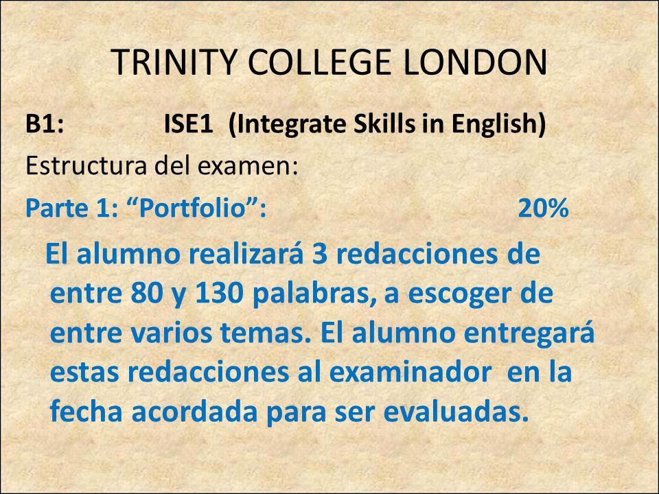 TRINITY COLLEGE LONDON B1: ISE1 (Integrate Skills in English) Estructura del examen: Parte 1: Portfolio: 20% El alumno realizará 3 redacciones de entre 80 y 130 palabras, a escoger de entre varios temas.