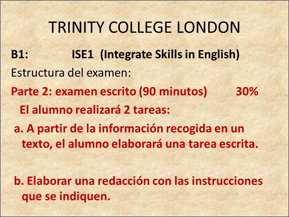 TRINITY COLLEGE LONDON B1: ISE1 (Integrate Skills in English) Estructura del examen: Parte 2: examen escrito (90 minutos) 30% El alumno realizará 2 ta