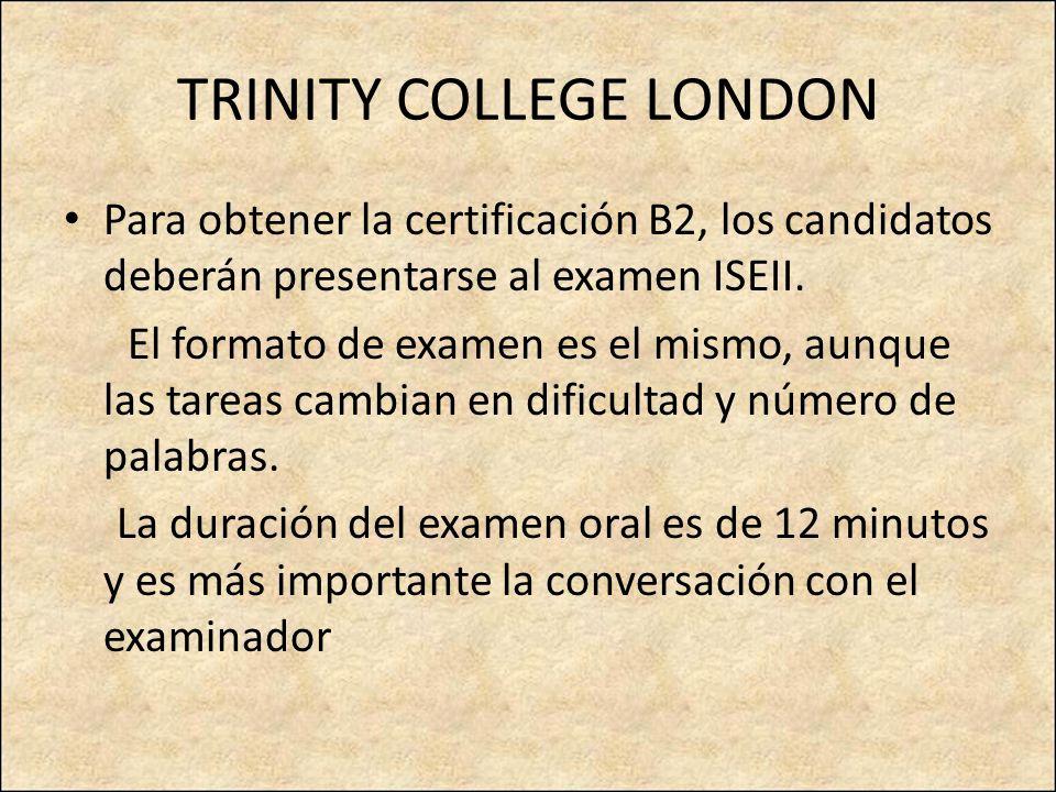 TRINITY COLLEGE LONDON Para obtener la certificación B2, los candidatos deberán presentarse al examen ISEII. El formato de examen es el mismo, aunque
