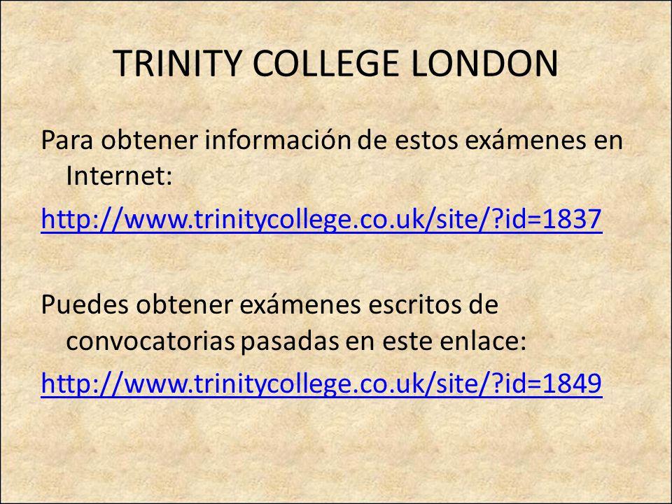 TRINITY COLLEGE LONDON Para obtener información de estos exámenes en Internet: http://www.trinitycollege.co.uk/site/?id=1837 Puedes obtener exámenes escritos de convocatorias pasadas en este enlace: http://www.trinitycollege.co.uk/site/?id=1849
