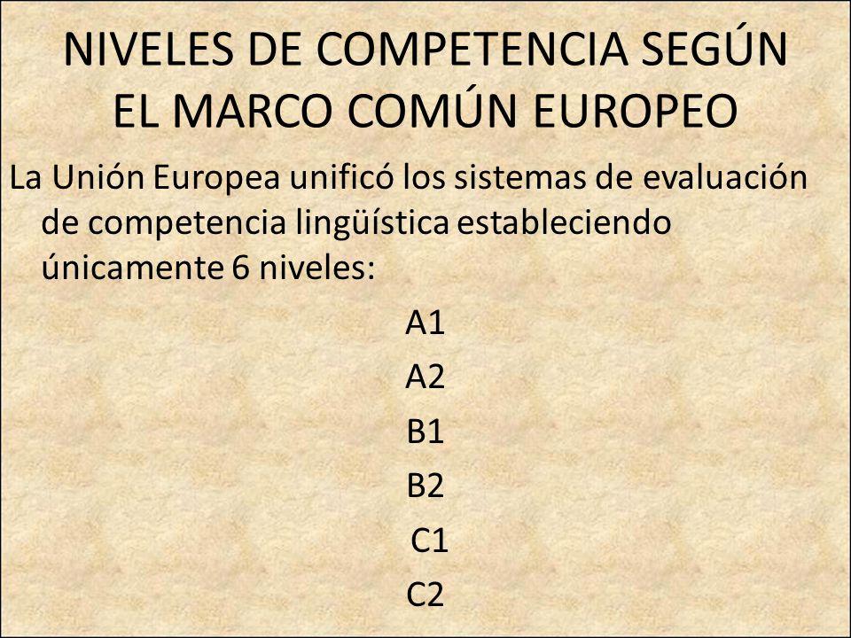 NIVELES DE COMPETENCIA SEGÚN EL MARCO COMÚN EUROPEO La Unión Europea unificó los sistemas de evaluación de competencia lingüística estableciendo únicamente 6 niveles: A1 A2 B1 B2 C1 C2
