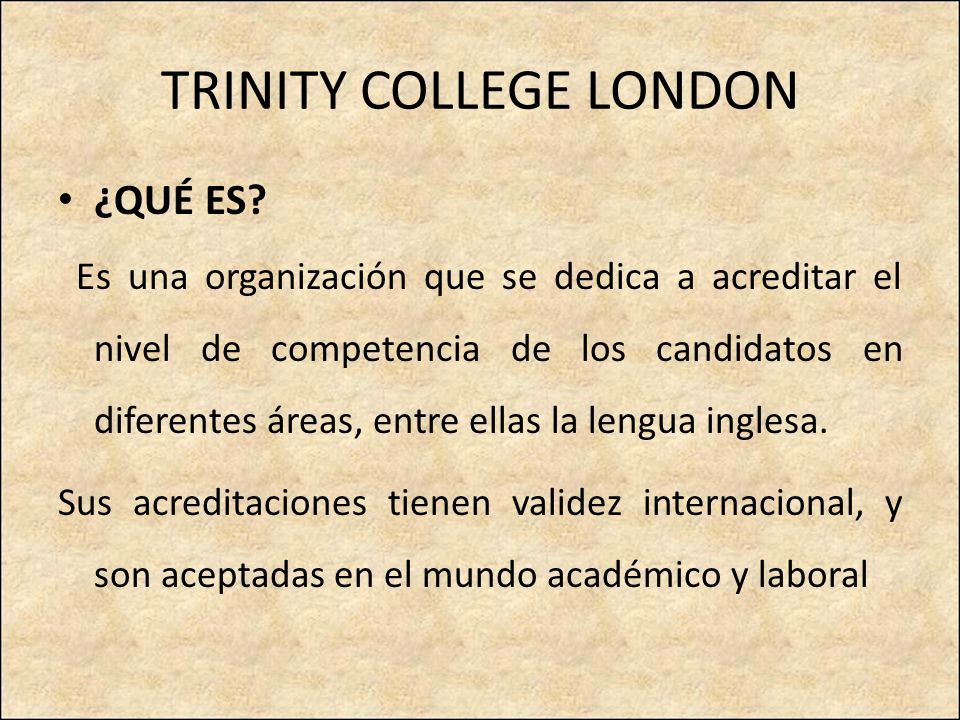 TRINITY COLLEGE LONDON ¿QUÉ ES? Es una organización que se dedica a acreditar el nivel de competencia de los candidatos en diferentes áreas, entre ell