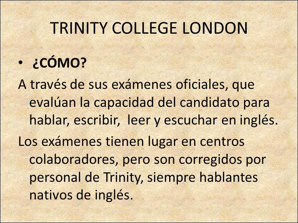 TRINITY COLLEGE LONDON ¿CÓMO? A través de sus exámenes oficiales, que evalúan la capacidad del candidato para hablar, escribir, leer y escuchar en ing